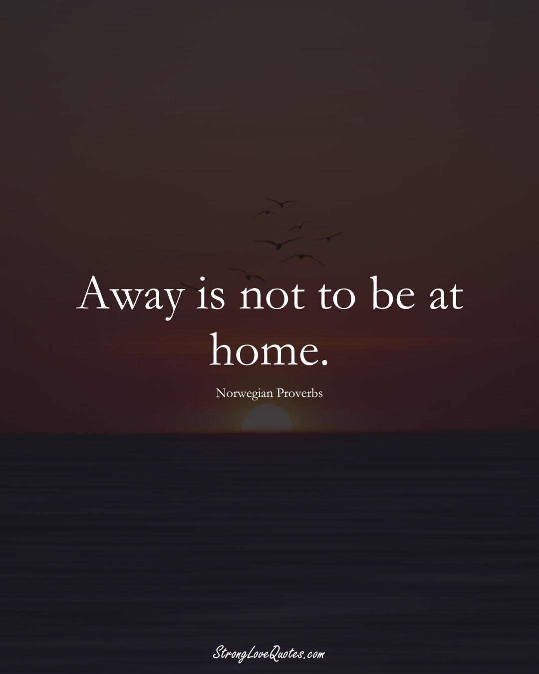 Away is not to be at home. (Norwegian Sayings);  #EuropeanSayings