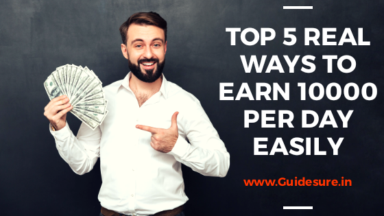 Top 5 Real Ways to earn 10000 Per Day Easily