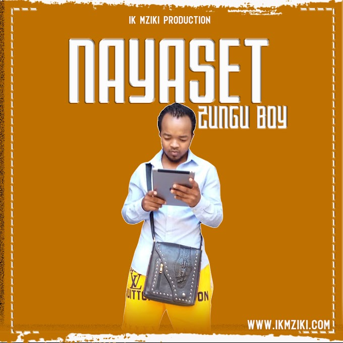 AUDIO   ZUNGU BOY - NAYASET   DOWNLOAD NOW