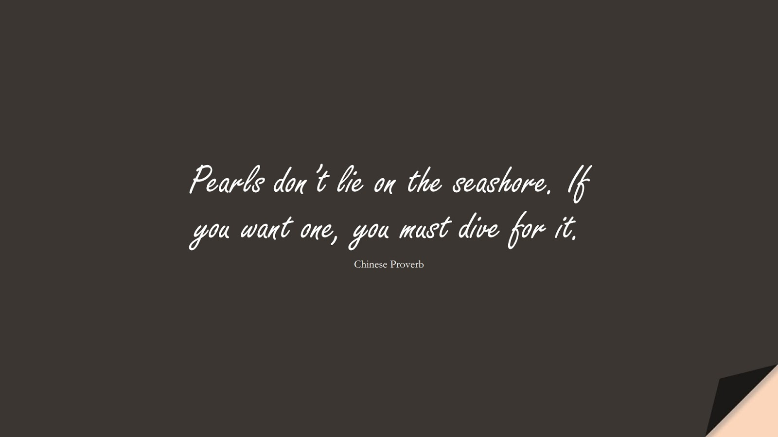 Pearls don't lie on the seashore. If you want one, you must dive for it. (Chinese Proverb);  #SuccessQuotes