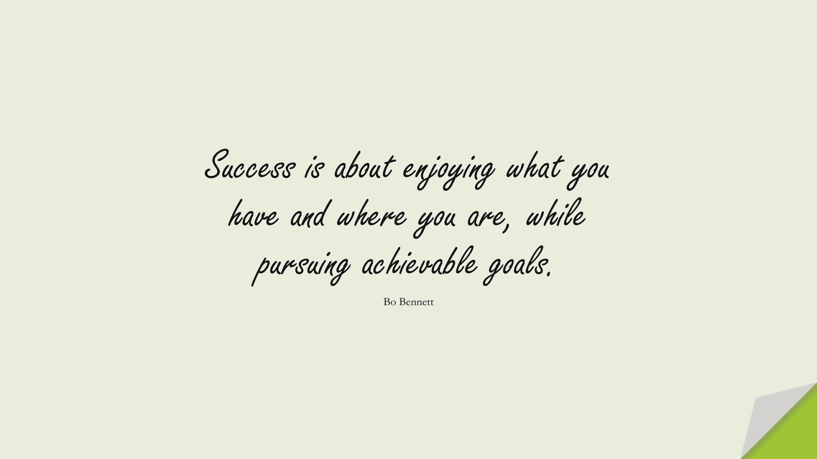 Success is about enjoying what you have and where you are, while pursuing achievable goals. (Bo Bennett);  #SuccessQuotes