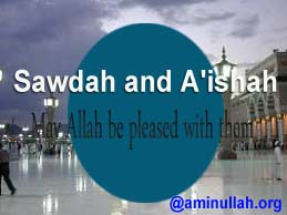 Sawdah and 'A'ishah May Allah be pleased with them