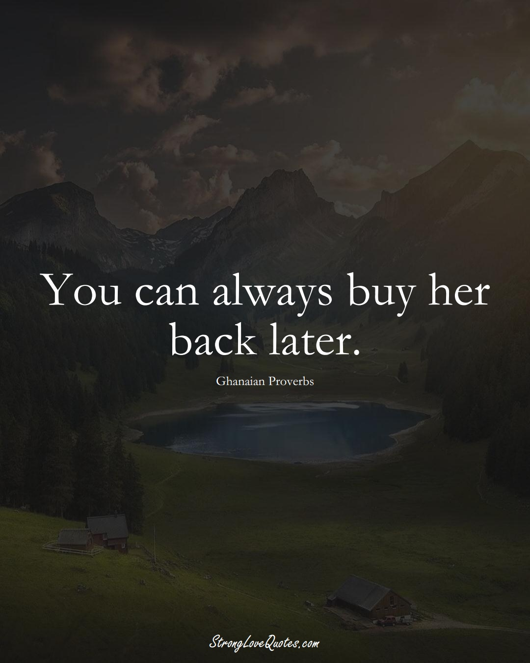 You can always buy her back later. (Ghanaian Sayings);  #AfricanSayings