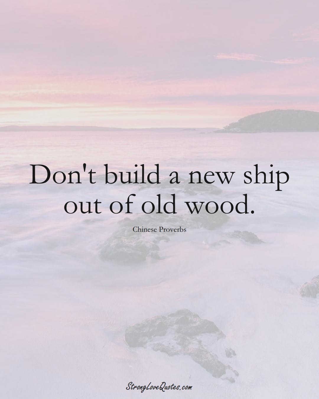 Don't build a new ship out of old wood. (Chinese Sayings);  #AsianSayings