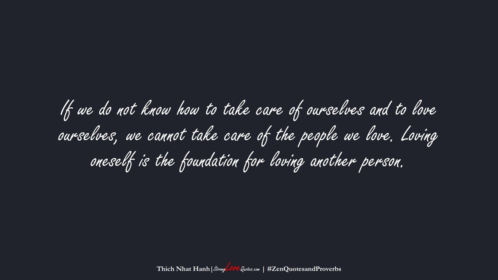 If we do not know how to take care of ourselves and to love ourselves, we cannot take care of the people we love. Loving oneself is the foundation for loving another person. (Thich Nhat Hanh);  #ZenQuotesandProverbs