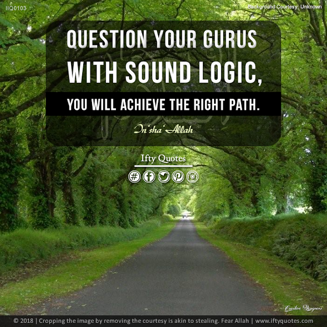 Ifty Quotes | Question your gurus with sound logic, you will achieve the right path. In'sha'Allah | Iftikhar Islam