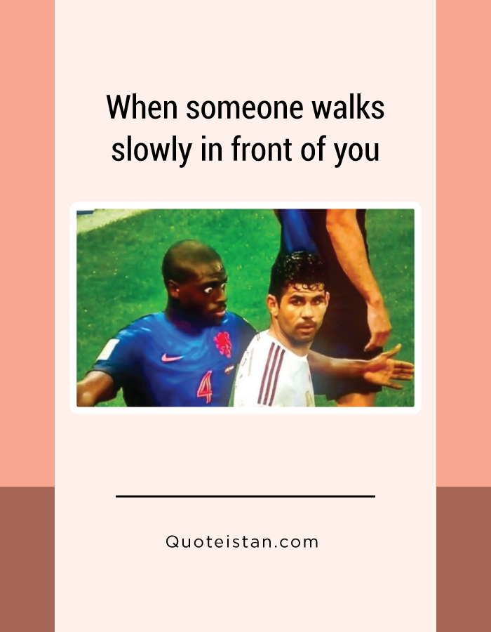 When someone walks slowly in front of you.