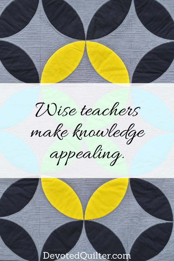 Wise teachers make knowledge appealing | DevotedQuilter.com