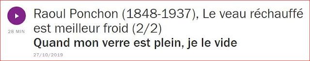 https://www.franceculture.fr/emissions/une-histoire-particuliere-un-recit-documentaire-en-deux-parties/raoul-ponchon-1848-1937-le-veau-rechauffe-est-meilleur-froid-22-quand-mon-verre-est-plein-je-le-vide