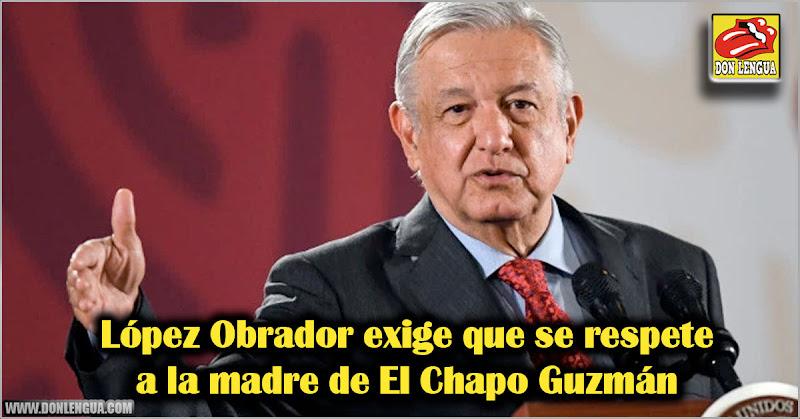 López Obrador exige que se respete a la madre de el Chapo Guzmán