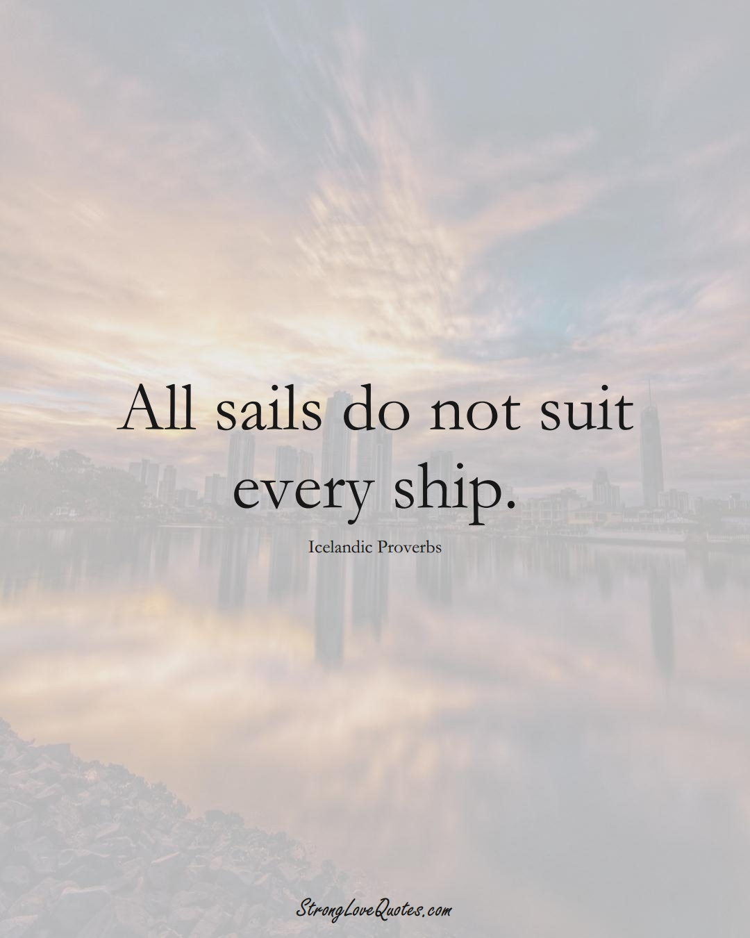 All sails do not suit every ship. (Icelandic Sayings);  #EuropeanSayings