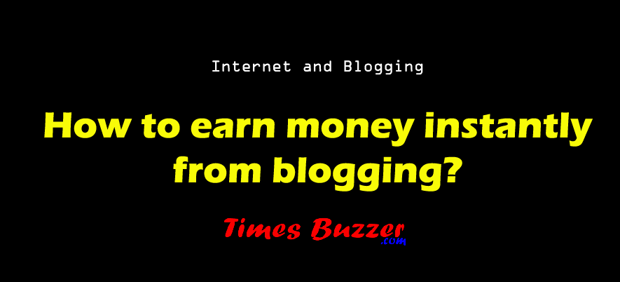 How to earn money instantly from blogging?