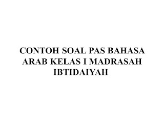 CONTOH SOAL PAS BAHASA ARAB KELAS I MADRASAH IBTIDAIYAH