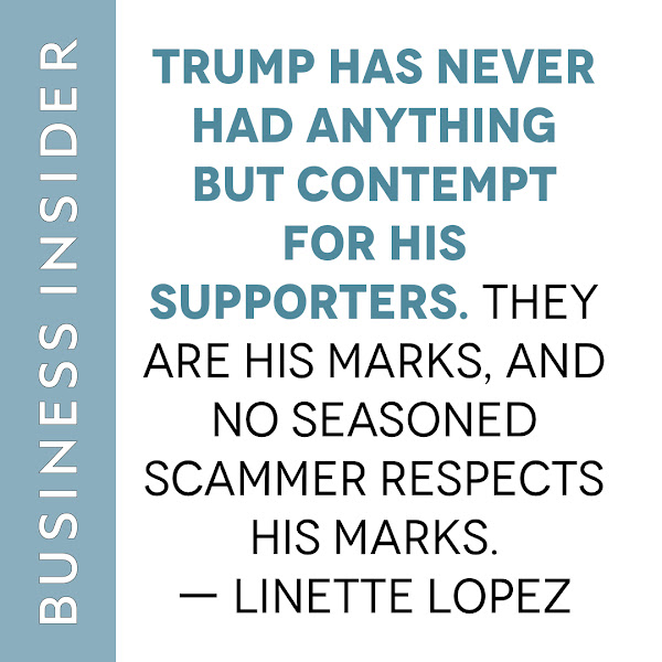 Trump has never had anything but contempt for his supporters. They are his marks, and no seasoned scammer respects his marks. — Linette Lopez, Business Insider Columnist
