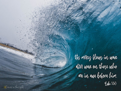 His mercy flows in wave after wave on those who are in awe before him. Luke 1:50
