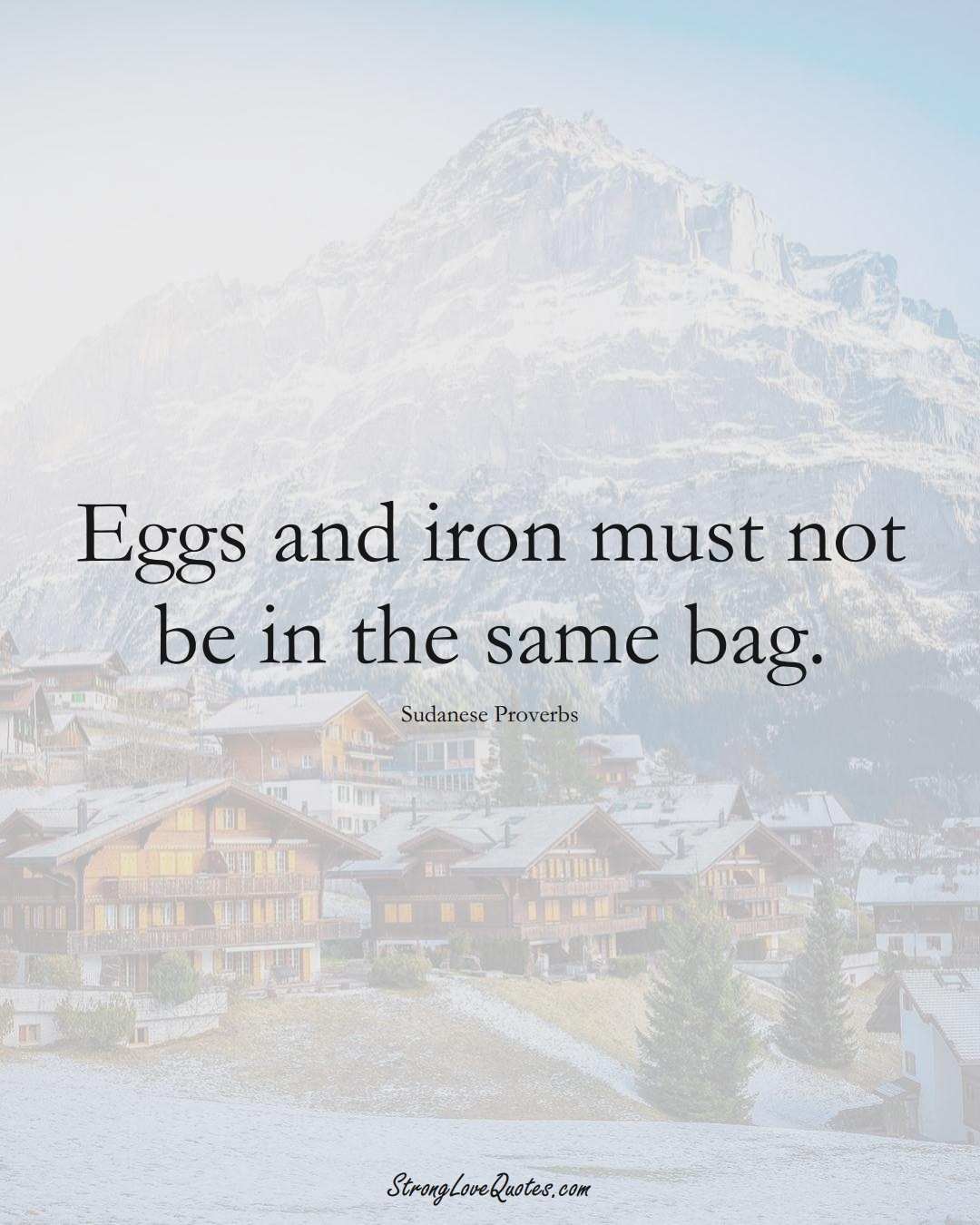 Eggs and iron must not be in the same bag. (Sudanese Sayings);  #AfricanSayings