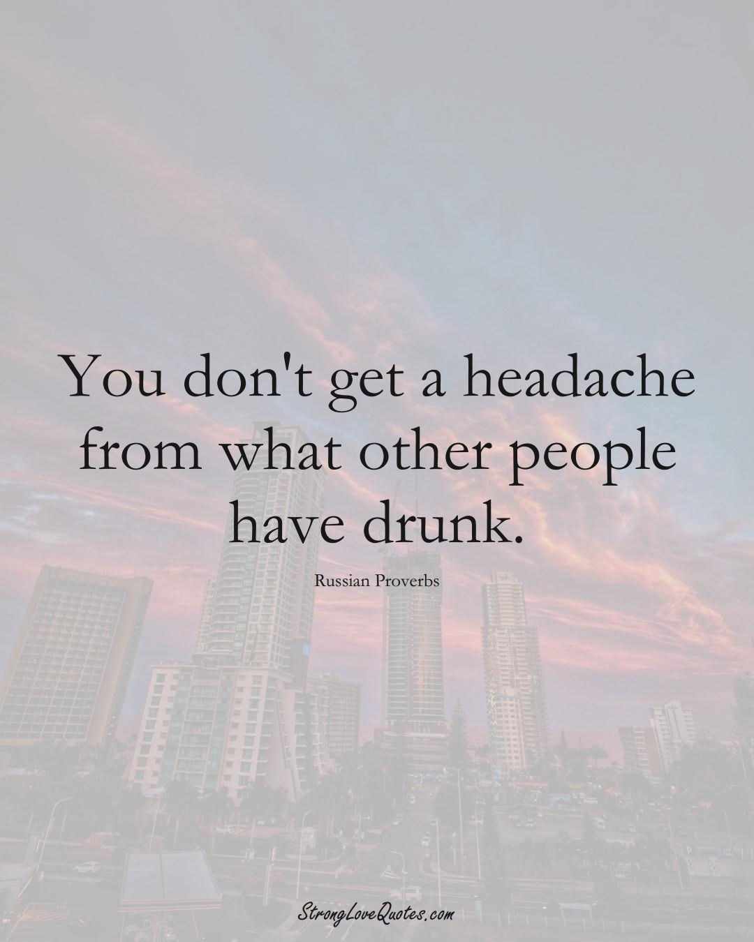You don't get a headache from what other people have drunk. (Russian Sayings);  #AsianSayings