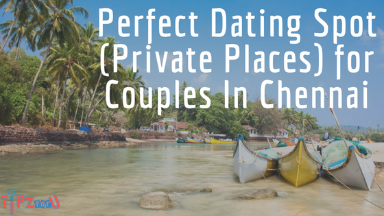 Perfect Dating Spot (Private Places) for Couples In Chenna