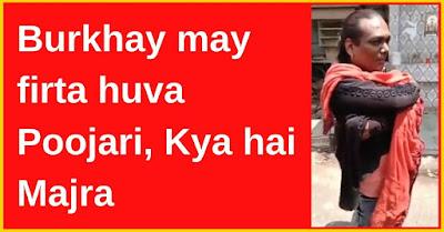 Burkhay may firta huva Poojari Kya hai Majra