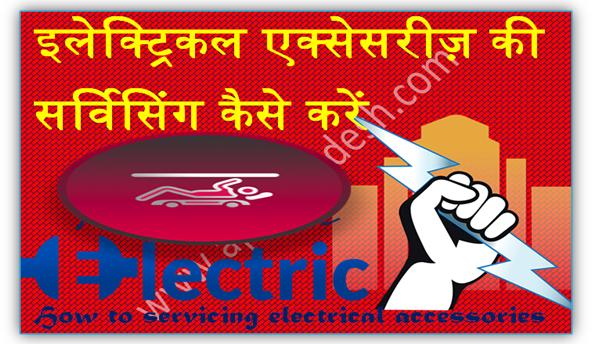इलेक्ट्रिकल एक्सेसरीज़ की सर्विसिंग कैसे करें - How to servicing electrical accessories