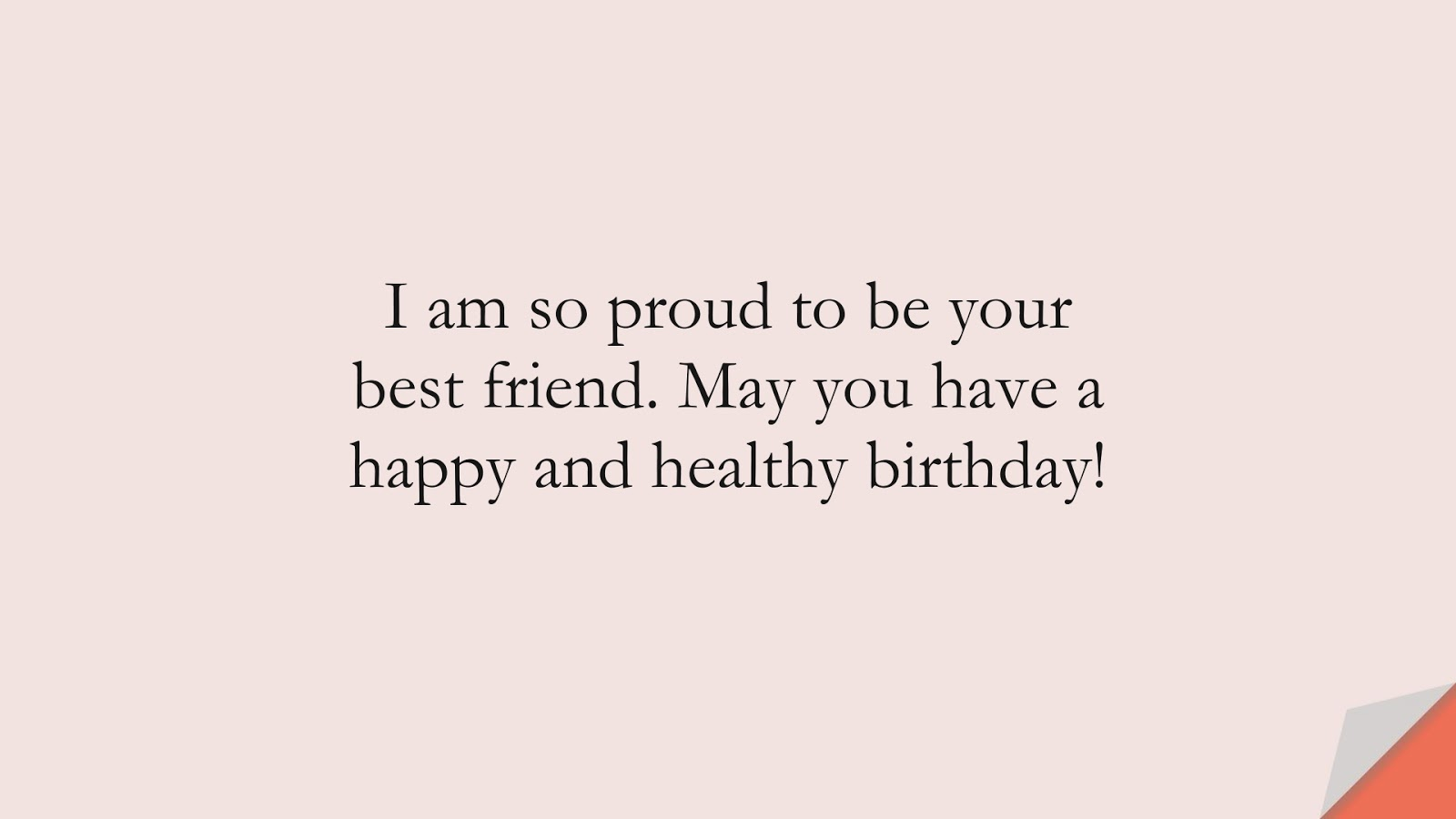I am so proud to be your best friend. May you have a happy and healthy birthday!FALSE