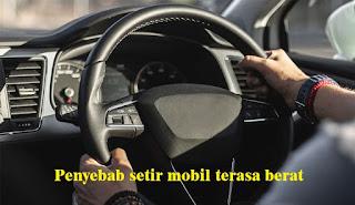 Penyebab Setir Mobil Terasa Berat