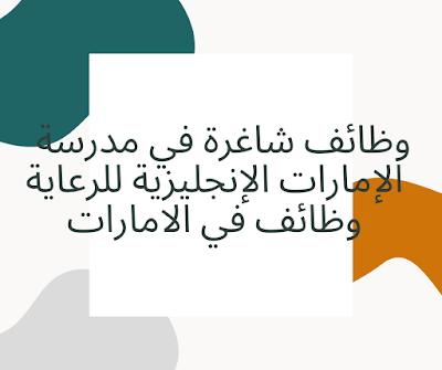 وظائف شاغرة في مدرسة الإمارات الإنجليزية للرعاية وظائف في الامارات