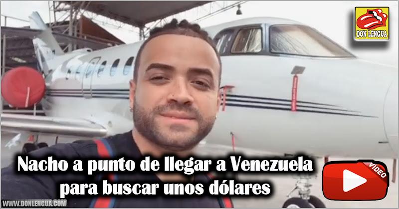 Nacho a punto de llegar a Venezuela para buscar unos dólares