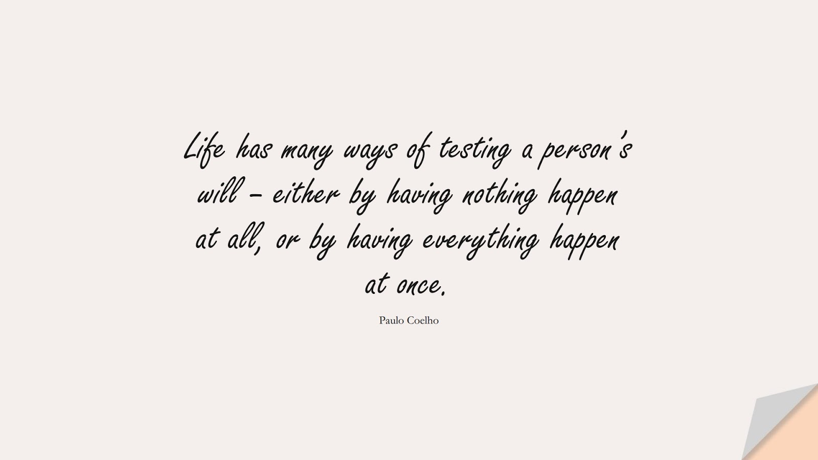 Life has many ways of testing a person's will – either by having nothing happen at all, or by having everything happen at once. (Paulo Coelho);  #BeingStrongQuotes