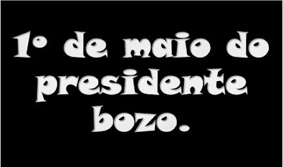 A imagem em preto e caracteres em braco diz: o 1ª de Maio do Presidente bozo.