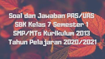 Soal dan Jawaban PAS/UAS SBK Kelas 7 Semester 1 SMP/MTs Kurikulum 2013 TP 2020/2021