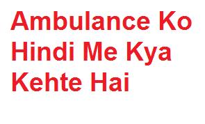 एम्बुलेंस को हिंदी में क्या कहते हैं | Ambulance Ko Hindi Me Kya Kehte Hai