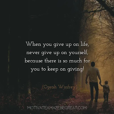 "Never Quit Quotes: ""When you give up on life, never give up on yourself, because there is so much for you to keep on giving!"" - Oprah Winfrey"