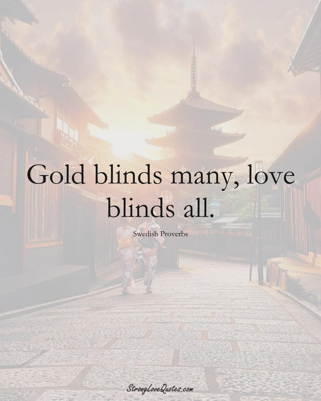 Gold blinds many, love blinds all. (Swedish Sayings);  #EuropeanSayings