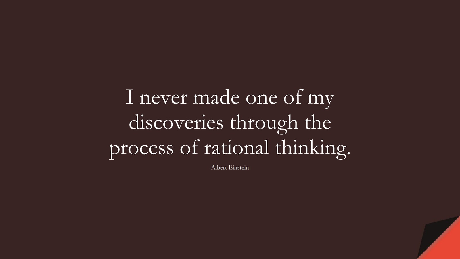 I never made one of my discoveries through the process of rational thinking. (Albert Einstein);  #ShortQuotes