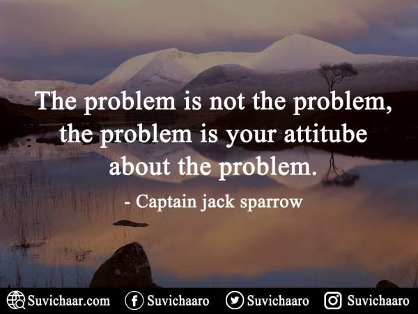 The Problem Is Not The Problem, The Problem Is Your Attitube About The Problem. - Captain Jack Sparrow