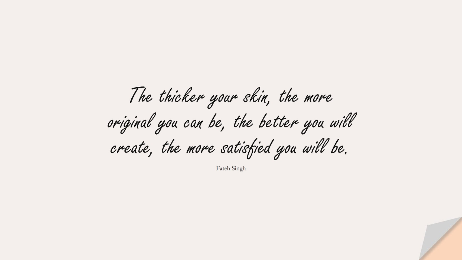 The thicker your skin, the more original you can be, the better you will create, the more satisfied you will be. (Fateh Singh);  #BeYourselfQuotes