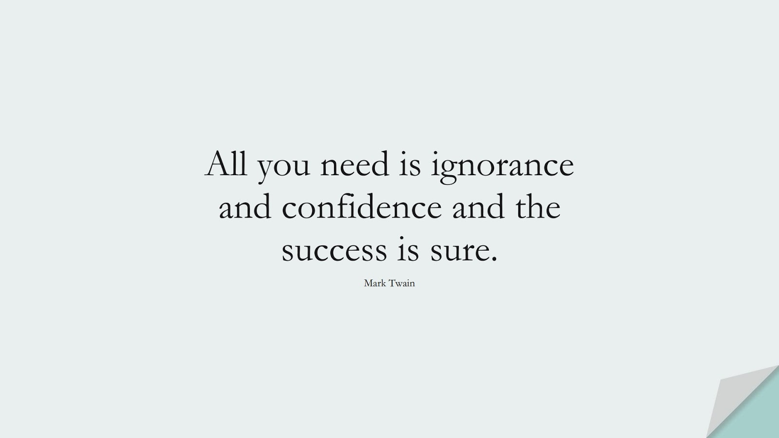 All you need is ignorance and confidence and the success is sure. (Mark Twain);  #ShortQuotes
