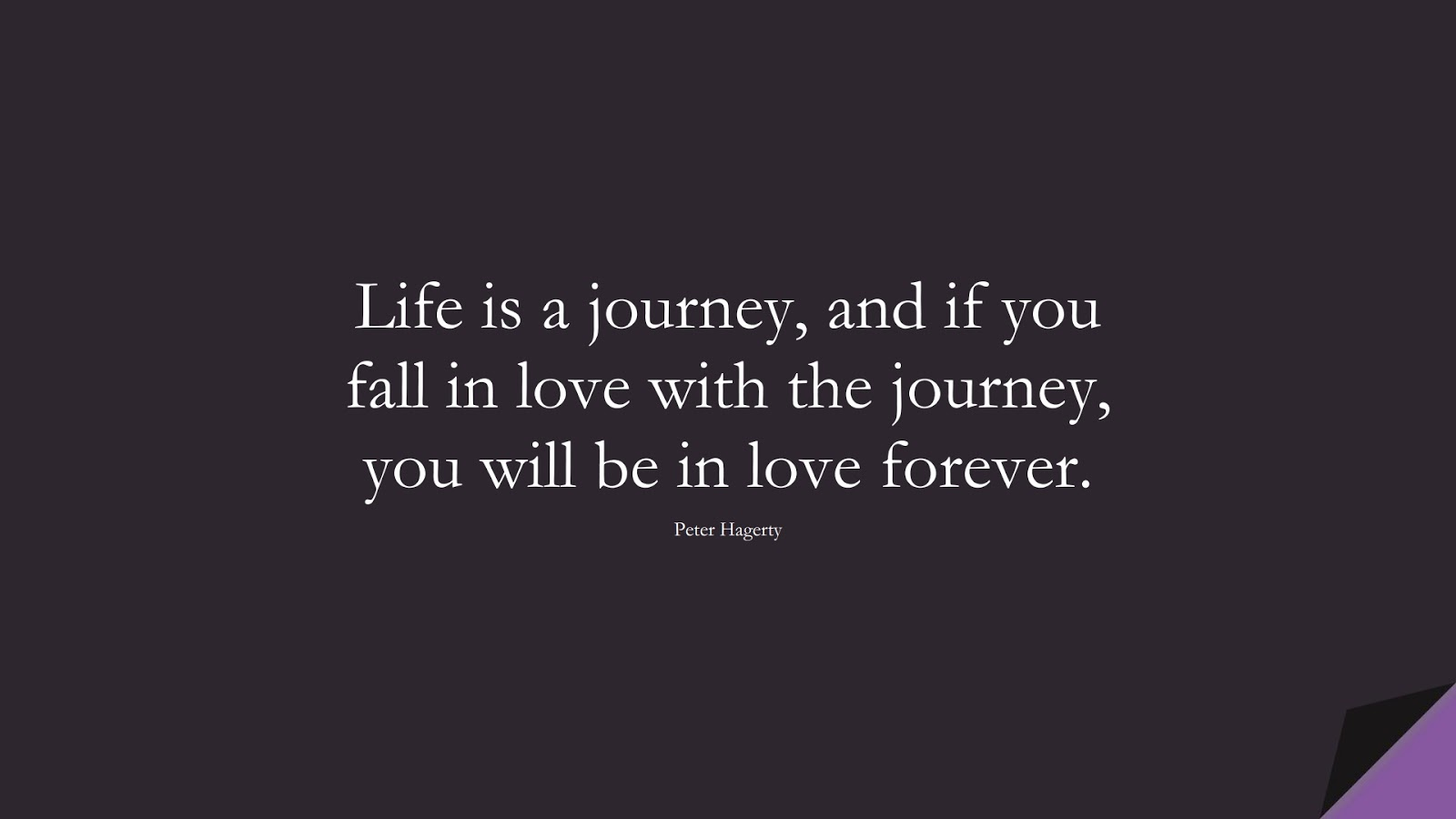 Life is a journey, and if you fall in love with the journey, you will be in love forever. (Peter Hagerty);  #HappinessQuotes