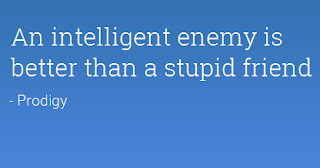 An intelligent enemy is better than a stupid friend.