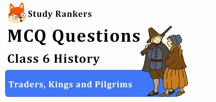 MCQ Questions for Class 6 History: Ch 10 Traders, Kings and Pilgrims