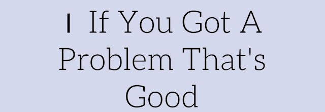 If You Got A Problem That's Good   How To Solve Any Problem Of Our life  
