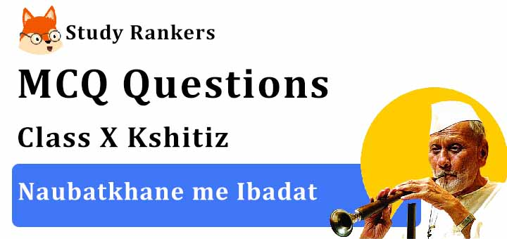 MCQ Questions for Class 10 Hindi: Ch 16 नौबतखाने में इबादत क्षितिज