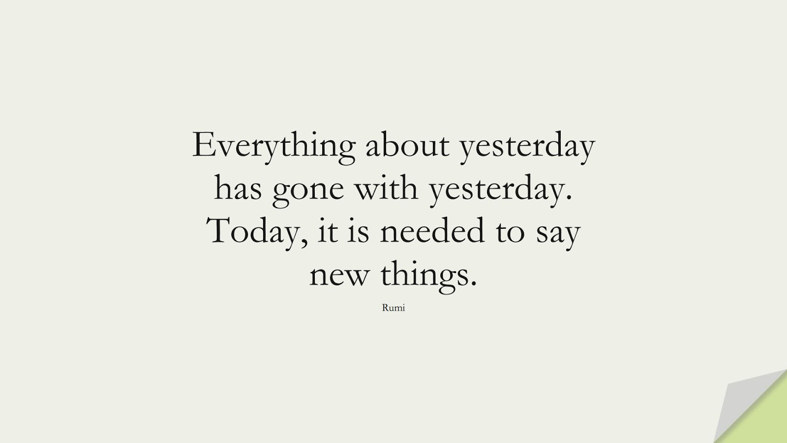 Everything about yesterday has gone with yesterday. Today, it is needed to say new things. (Rumi);  #RumiQuotes