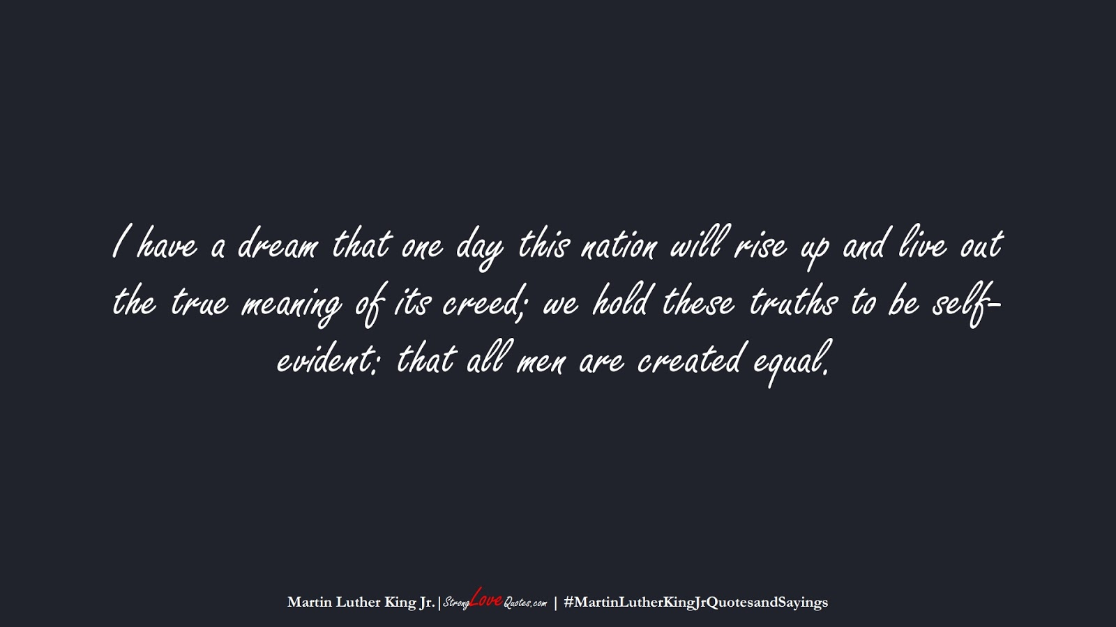 I have a dream that one day this nation will rise up and live out the true meaning of its creed; we hold these truths to be self-evident: that all men are created equal. (Martin Luther King Jr.);  #MartinLutherKingJrQuotesandSayings