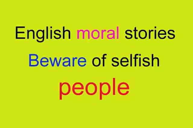 english moral stories : Beware of selfish people, english moral stories, english story