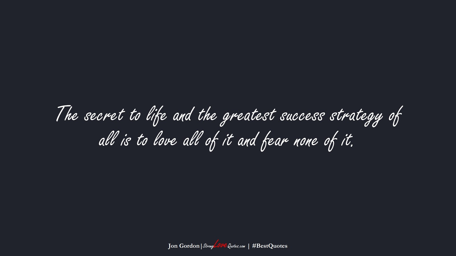The secret to life and the greatest success strategy of all is to love all of it and fear none of it. (Jon Gordon);  #BestQuotes