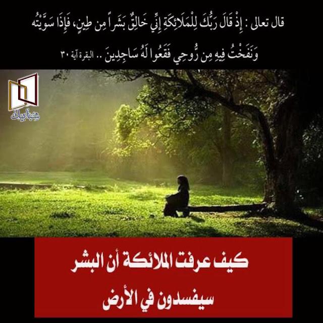 """هل خلق الله بشر على الأرض قبل آدم وحواء خلق الله سبحانه وتعالى آدم عليه السلام ليكون خليفته في الأرض ، ثم خلق من ضلعه حواء ليسكن إليها وتساعده في مهمته لعمارة الأرض ، قال تعالى """"وَإِذْ قَالَ رَبُّكَ لِلْمَلَائِكَةِ إِنِّي جَاعِلٌ فِي الْأَرْضِ خَلِيفَةً ۖ قَالُوا أَتَجْعَلُ فِيهَا مَن يُفْسِدُ فِيهَا وَيَسْفِكُ الدِّمَاءَ وَنَحْنُ نُسَبِّحُ بِحَمْدِكَ وَنُقَدِّسُ لَكَ ۖ قَالَ إِنِّي أَعْلَمُ مَا لَا تَعْلَمُونَ"""" وفي هذه الآية سؤال يردده الكثير من الناس كيف عرفت الملائكة أن خليفة الله سوف يفسد في الأرض وسفك الدماء ؟ والملائكة هي مخلوقات نورانية لا تعرف معنى العصيان ولا تعرف الفساد في الأرض ولا تعلم كيف تعصي الله ، فكيف لها أن تعلم عن الفساد إلا إذا كانت قد رأته قبل ذلك من مخلوقات كانت موجودة على الأرض قبل آدم وحواء ،وإذا كان الله سبحانه وتعالى خلق بشر قبل آدم أو خلق على الأرض مخلوقات قبل آدم فمن هم ؟ وما قصة الحن والبن التي يقال أنهم عاشوا على الأرض قبل آدم . كل تلك الأسئلة نجيب عنها بإذن الله تعالى بما يتوافق مع الكتاب والسنة وأقوال المفسرين الثقات.  آدم خليفة الله في الأرض خلق الله سبحانه وتعالى الأرض والسماوات وجميع مسببات الحياة في الكون قبل خلق آدم وحواء ،ليصبح الكون ماهو إلا مقومات الحياة لخليفة الله في الأرض حتى يأتي آدم على رصيد مما يستبقى حياته وبقاء نوعه ، ثم جاء الخليفة آدم وحواء ليعمرا الأرض وهما أصل التكاثر الإنساني ،وجميع الكتب التي تحدثت عن آدم وعن الأجيال والأعمار وجد أن حسابها لا يصل إلى الحسابات التي تقدر الزمن بملايين السنين ، فهناك أشياء ثبت علمياً وتجريبياً أن عمرها ملايين السنين ، في حين أن عمر آدم وحواء لايتجاوز كل تلك السنين ، وهذا لا يتنافى مع خلق الكون فآدم خُلق بعد خلق الكون ،أما آدم فهو أول الخلق من جنس البشر وقد قال الله تعالى """"وَالْجَانَّ خَلَقْنَاهُ مِن قَبْلُ مِن نَّارِ السَّمُومِ """" ،وهنا يثبت لنا الله أن الجان خُلق قبل آدم ،وقبل أن نجيب على سؤال المقال (كيف عرفت الملائكة أن خليفة الله سوف يفسد في الأرض وسفك الدماء ؟ ) لابد أن نضع في عين الاعتبار أن الجان خلقهم الله قبل آدم.  كيف عرفت الملائكة أن آدم سوف يفسد في الأرض للإجابة على هذا السؤال كيف عرفت الملائكة أن الخليفة الذي سيخلفه الله جل وعلا سيفسد في الأرض وسيسفك الدماء ؟ للعلماء في """