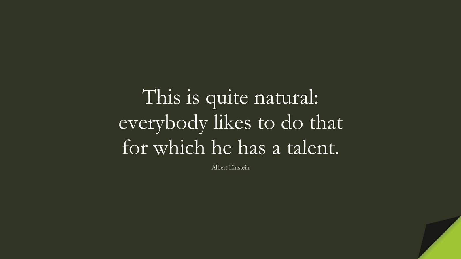 This is quite natural: everybody likes to do that for which he has a talent. (Albert Einstein);  #AlbertEnsteinQuotes
