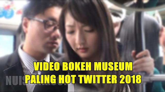 Video Bokeh Museum Paling Hot Twitter 2018 Terbaru 2021